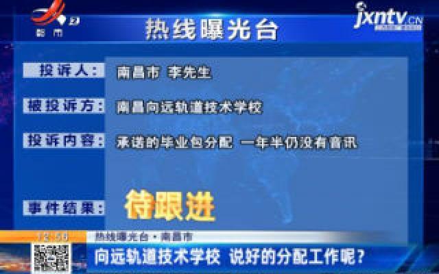 热线曝光台·南昌市:向远轨道技术学校 说好的分配工作呢?