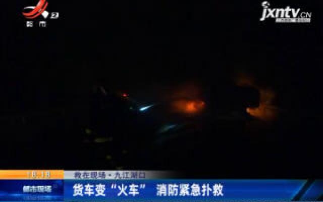 """【救在现场】九江湖口:货车变 """"火车"""" 消防紧急扑救"""