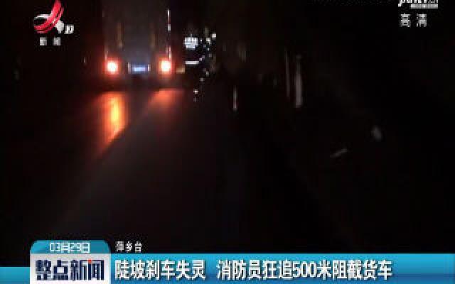 萍乡:陡坡刹车失灵 消防员狂追500米阻截货车