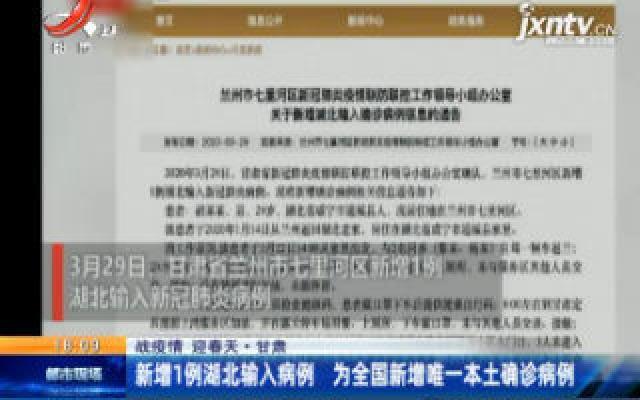 【战疫情 迎春天】甘肃:新增1例湖北输入病例 为全国新增唯一本土确诊病例
