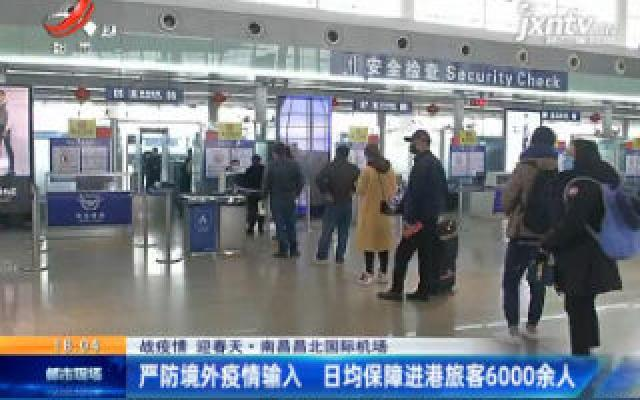 【战疫情 迎春天】南昌昌北国际机场:严防境外疫情输入 日均保障进港旅客6000余人