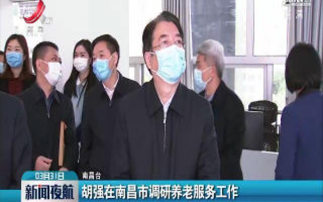 南昌:胡强在南昌市调研养老服务工作