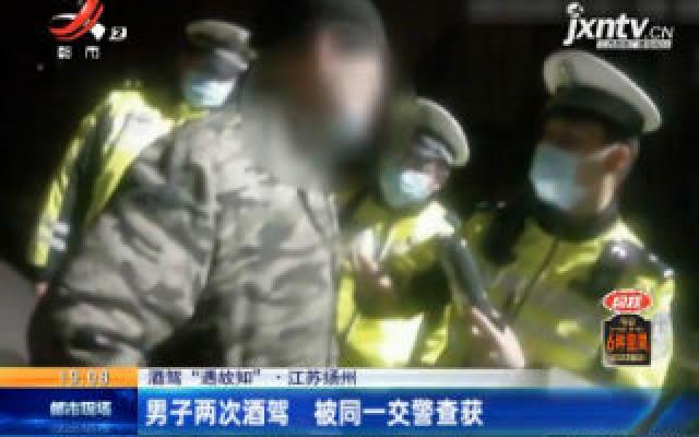 江苏扬州:男子两次酒驾 被同一交警查获