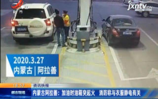 内蒙古阿拉善:加油时油箱突起火 消防称与衣服静电有关