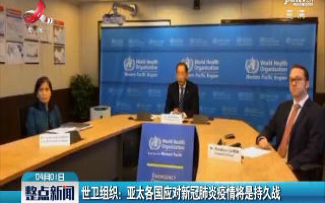 世卫组织:亚太各国应对新冠肺炎疫情将是持久战