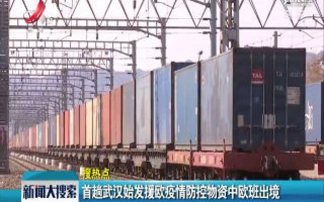 首趟武汉始发援欧疫情防控物资中欧班出境