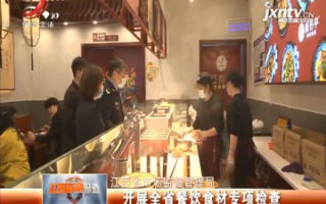 江西省市场监督管理局:开展全省餐饮食材专项检查