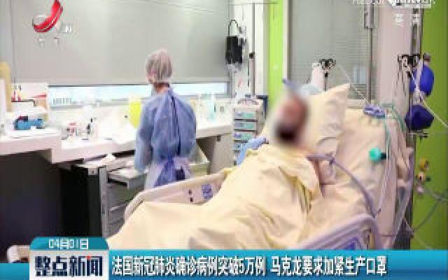 法国新冠肺炎确诊病例突破5万例 马克龙要求加紧生产口罩