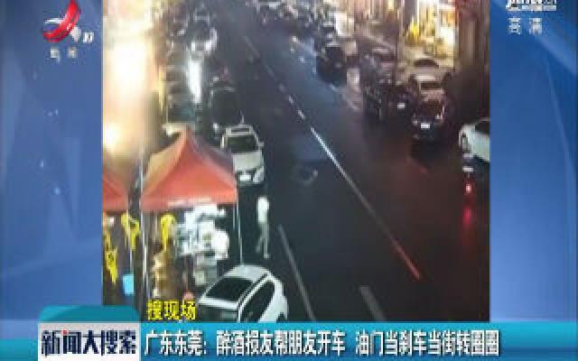 广东东莞:醉酒损友帮朋友开车 油门当刹车当街转圈圈