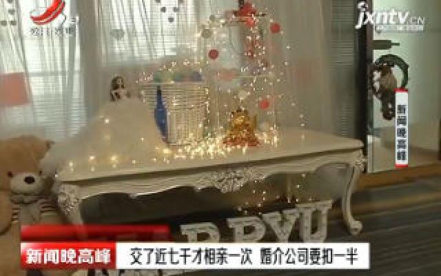 南昌:交了近七千才相亲一次 婚介公司要扣一半