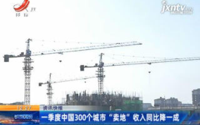 """1月至3月中国300个城市 """"卖地""""收入同比降一成"""
