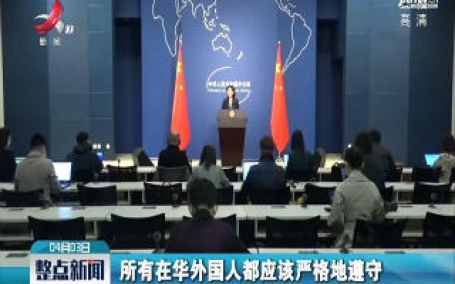 外交部:对拒绝执行防疫措施、扰乱防疫秩序的外国人依法追究法律责任