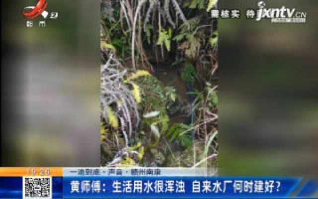 【一追到底·声音】赣州南康·黄师傅:生活用水很浑浊 自来水厂何时建好