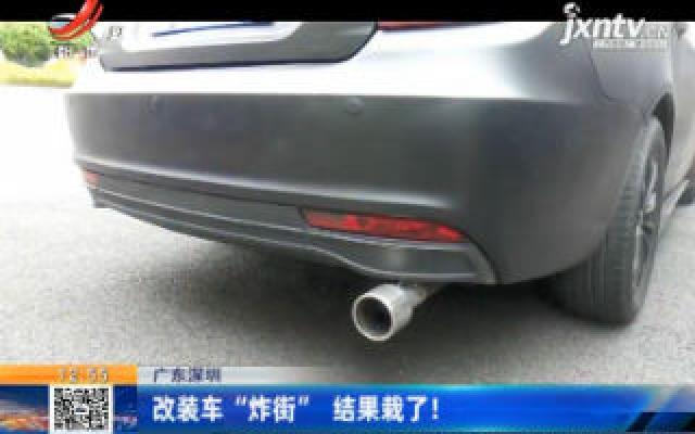 """广东深圳:改装车""""炸街"""" 结果栽了!"""