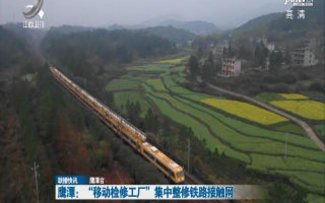 """鹰潭:""""移动检修工厂""""集中整修铁路接触网"""