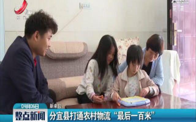 """新余:分宜县打通农村物流 """"最后一百米"""""""
