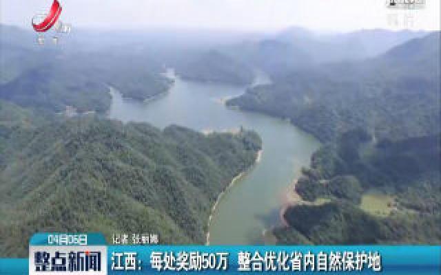 江西:每处奖励50万 整合优化省内自然保护地
