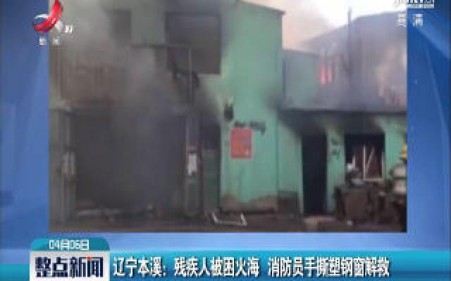 辽宁本溪:残疾人被困火海 消防员手撕塑钢窗解救