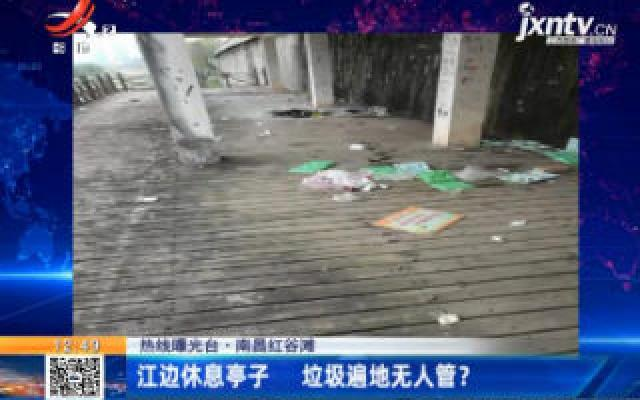 【热线曝光台】南昌红谷滩:江边休息亭子 垃圾遍地无人管?