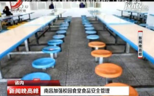 南昌加强校园食堂食品安全管理