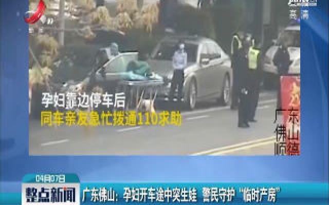 """广东佛山:孕妇开车途中突生娃 警民守护""""临时产房"""""""