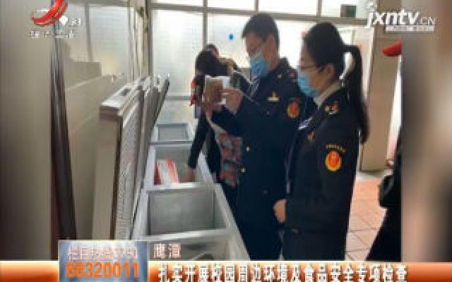 鹰潭:扎实开展校园周边环境及食品安全专项检查