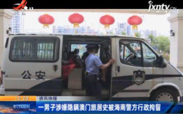 海南:一男子涉嫌隐瞒澳门旅居史被海南警方行政拘留