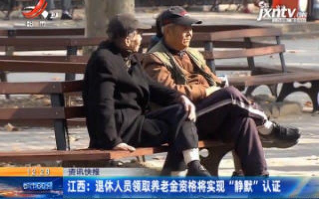 """江西:退休人员领取养老金资格将实现""""静默""""认证"""