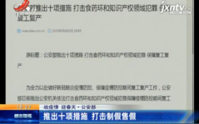 【战疫情 迎春天】公安部:推出十项措施 打击制假售假