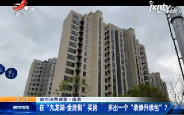 """【都市消费调查】南昌:在 """"九龙湖·金茂悦"""" 买房 多出一个 """"装修升级包"""" ?"""