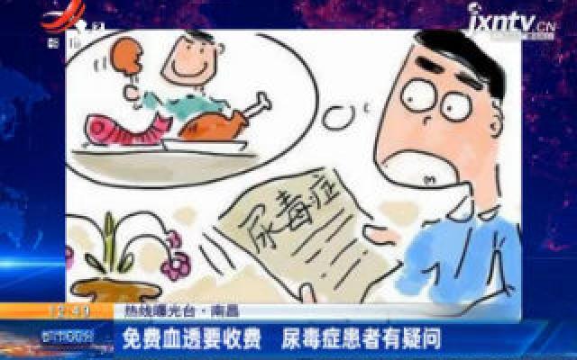 【热线曝光台】南昌:免费血透要收费 尿毒症患者有疑问