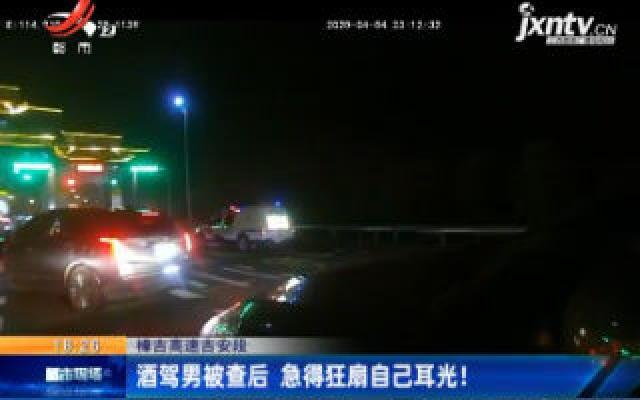 樟吉高速吉安段:酒驾男被查后 急得狂扇自己耳光!