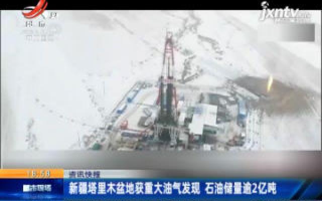 新疆塔里木盆地获重大油气发现 石油储量逾2亿吨