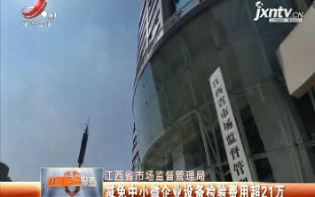【江西省市场监督管理局】减免中小微企业设备检验费用超21万