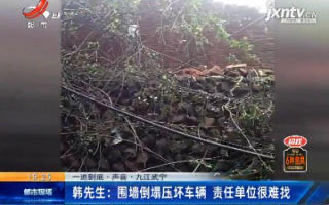 【一追到底·声音】九江武宁·韩先生:围墙倒塌压坏车辆 责任单位很难找