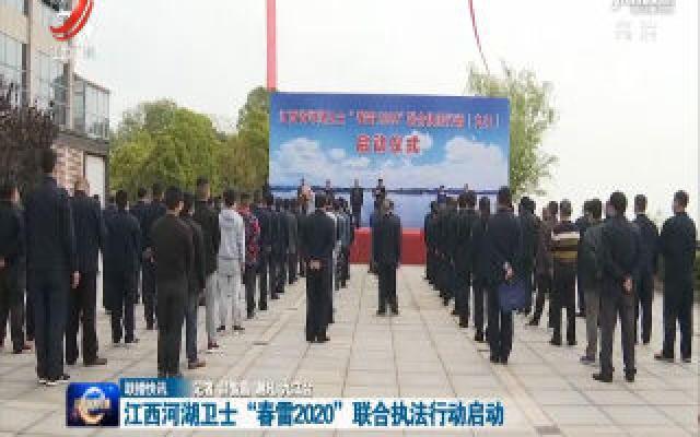 """江西河湖卫士""""春雷2020""""联合执法行动启动"""