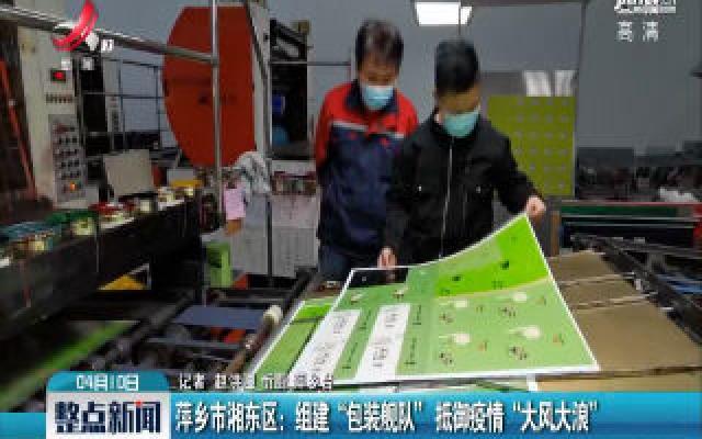 """萍乡市湘东区:组建 """"包装舰队"""" 抵御疫情 """"大风大浪"""""""