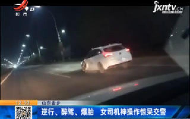 山东金乡:逆行、醉驾、爆胎 女司机神操作惊呆交警