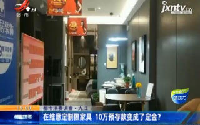 【都市消费调查】九江:在维意定制做家具 10万预存款变成了定金?