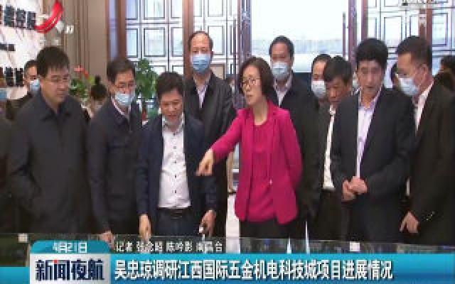 吴忠琼调研江西国际五金机电科技城项目进展情况