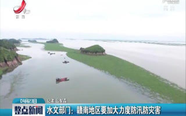 水文部门:赣南地区要加大力度防汛防灾害