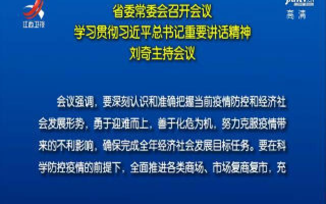 省委常委会召开会议 学习贯彻习近平总书记重要讲话精神 刘奇主持会议