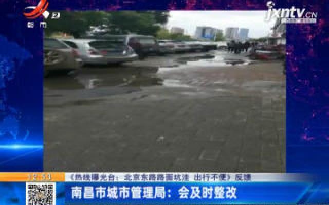 【《热线曝光台:北京东路路面坑洼 出行不便》反馈】南昌市城市管理局:会及时整改