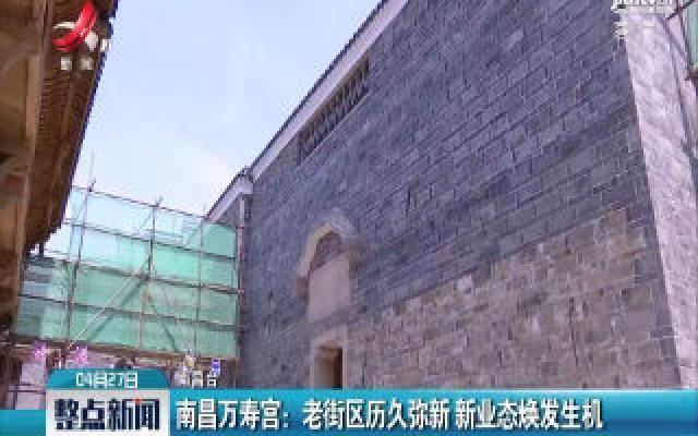 南昌万寿宫:老街区历久弥新 新业态焕发生机