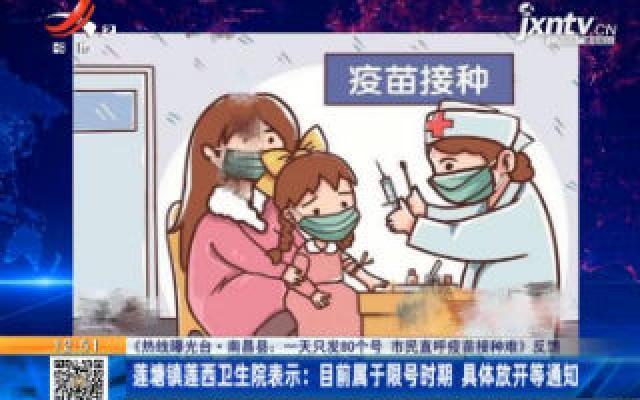【《热线曝光台·南昌县:一天只发80个号 市民直呼疫苗接种难》反馈】莲糖镇莲西卫生院表示:目前属于限号时期 具体放开等通知