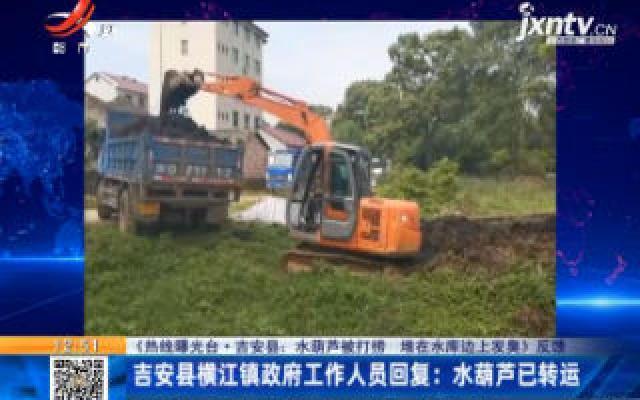 【《热线曝光台·吉安县:水葫芦被打捞 堆在水库边上发臭》反馈】吉安县横江镇政府工作人员回复:水葫芦已转运