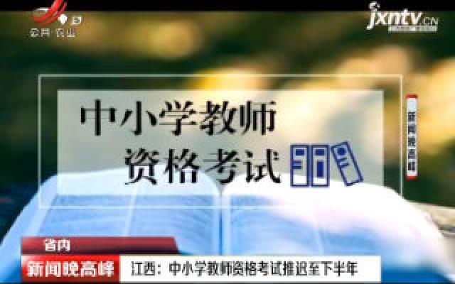 江西:中小学教师资格考试推迟至下半年
