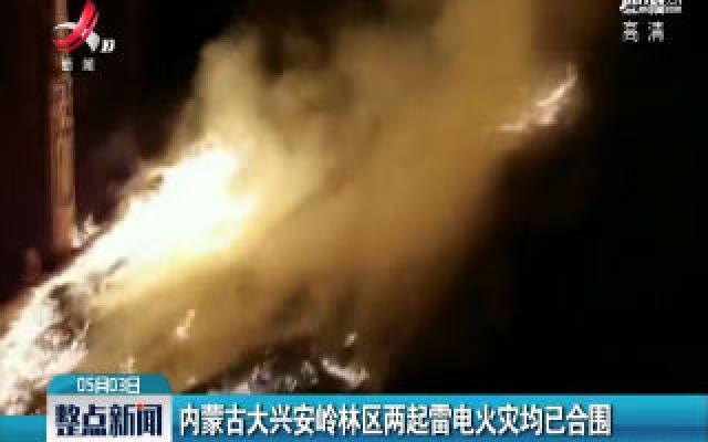内蒙古大兴安岭林区两起雷电火灾均已合围