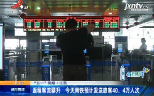 """【""""五一""""假期】江西:返程客流攀升 5月4日南铁预计发送旅客40.4万人次"""