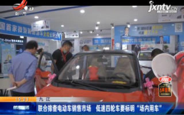 """九江:联合排查电动车销售市场 低速四轮车要标明""""场内用车"""""""